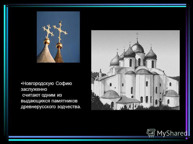 Новгородскую Софию заслуженно считают одним из выдающихся памятников древнерусского зодчества.