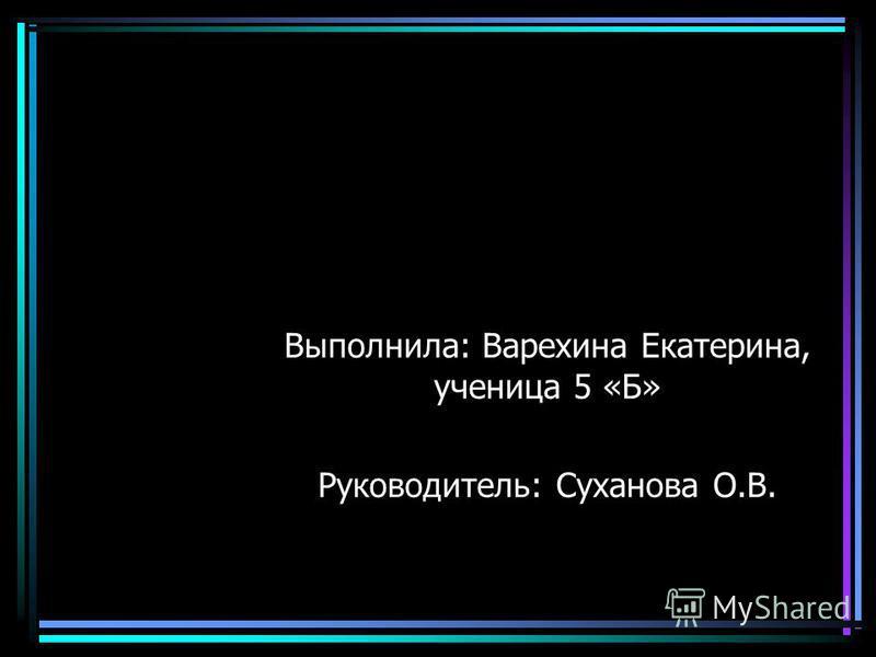 Выполнила: Варехина Екатерина, ученица 5 «Б» Руководитель: Суханова О.В.