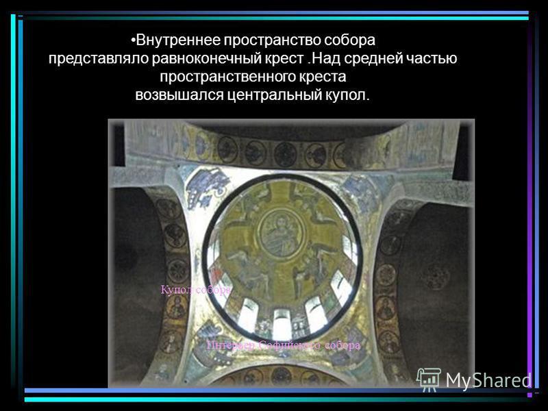 Внутреннее пространство собора представляло равноконечный крест.Над средней частью пространственного креста возвышался центральный купол. Купол собора Интерьер Софийского собора