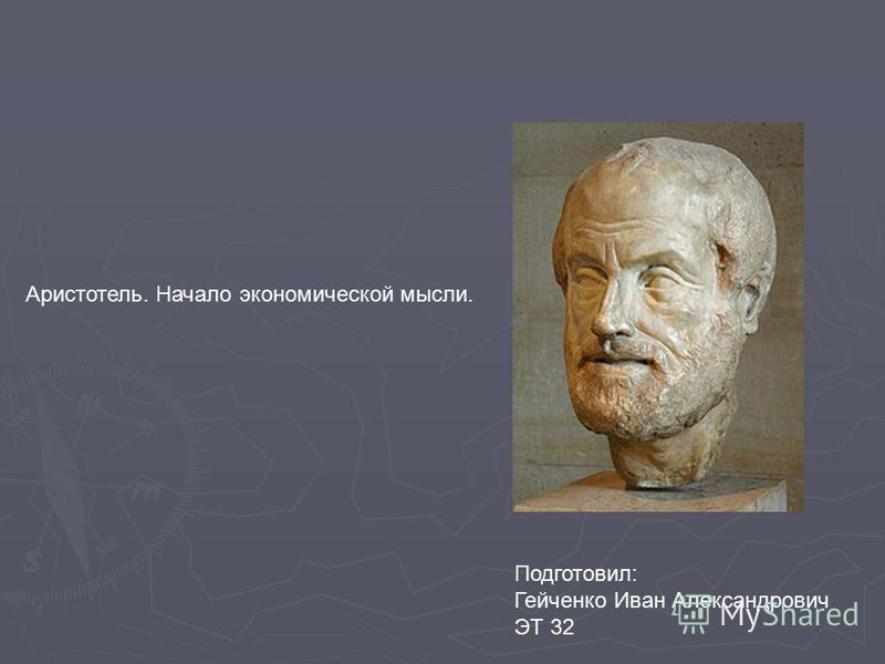 Аристотель. Начало экономической мысли. Подготовил: Гейченко Иван Александрович ЭТ 32