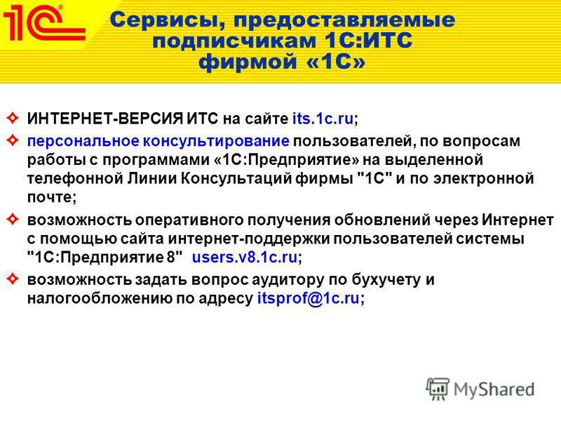 Сервисы, предоставляемые подписчикам 1С:ИТС фирмой «1С» ИНТЕРНЕТ-ВЕРСИЯ ИТС на сайте its.1c.ru; персональное консультирование пользователей, по вопросам работы с программами «1С:Предприятие» на выделенной телефонной Линии Консультаций фирмы
