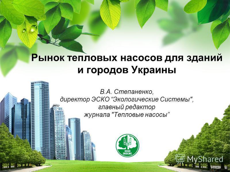 L/O/G/O Рынок тепловых насосов для зданий и городов Украины В.А. Степаненко, директор ЭСКО Экологические Системы, главный редактор журнала Тепловые насосы