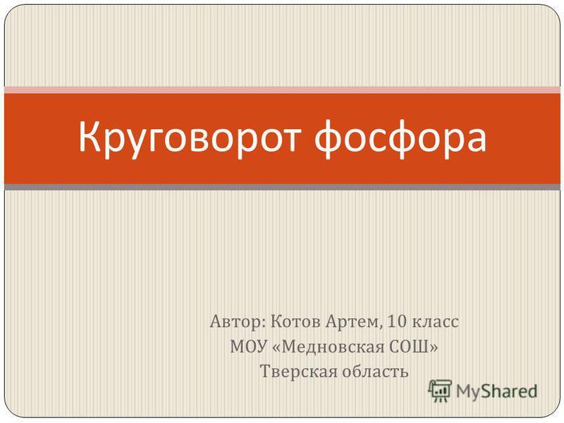 Автор : Котов Артем, 10 класс МОУ « Медновская СОШ » Тверская область Круговорот фосфора