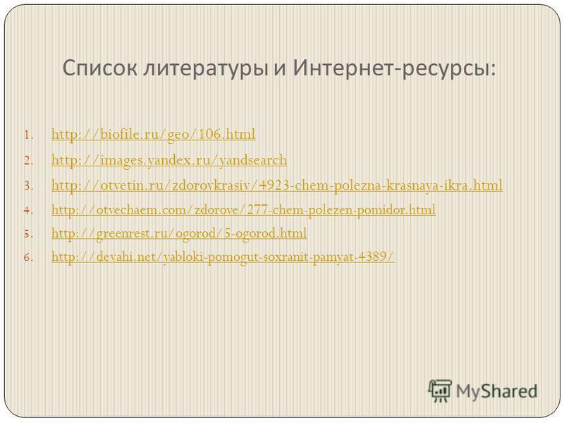 Список литературы и Интернет - ресурсы : 1. http://biofile.ru/geo/106. html http://biofile.ru/geo/106. html 2. http://images.yandex.ru/yandsearch http://images.yandex.ru/yandsearch 3. http://otvetin.ru/zdorovkrasiv/4923-chem-polezna-krasnaya-ikra.htm