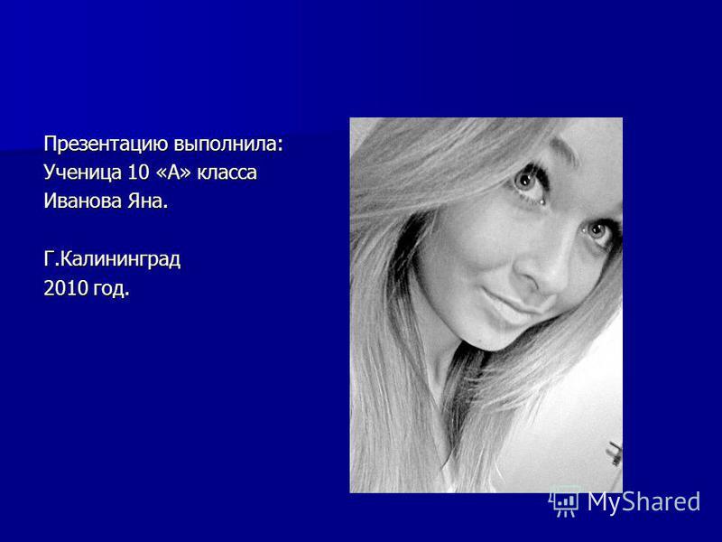 Презентацию выполнила: Ученица 10 «А» класса Иванова Яна. Г.Калининград 2010 год.