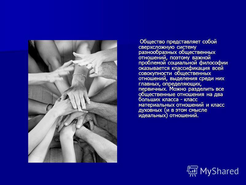 Общество представляет собой сверхсложную систему разнообразных общественных отношений, поэтому важной проблемой социальной философии оказывается классификация всей совокупности общественных отношений, выделения среди них главных, определяющих, первич