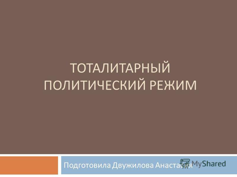 ТОТАЛИТАРНЫЙ ПОЛИТИЧЕСКИЙ РЕЖИМ Подготовила Двужилова Анастасия