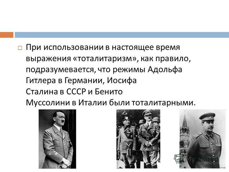 При использовании в настоящее время выражения « тоталитаризм », как правило, подразумевается, что режимы Адольфа Гитлера в Германии, Иосифа Сталина в СССР и Бенито Муссолини в Италии были тоталитарными.