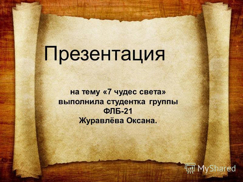 Презентация на тему «7 чудес света» выполнила студентка группы ФЛБ-21 Журавлёва Оксана.