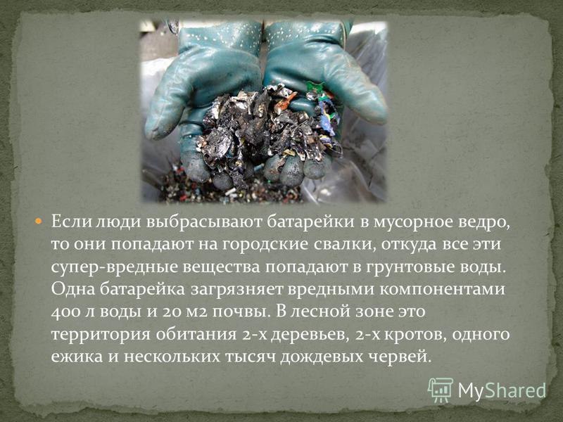 Если люди выбрасывают батарейки в мусорное ведро, то они попадают на городские свалки, откуда все эти супер-вредные вещества попадают в грунтовые воды. Одна батарейка загрязняет вредными компонентами 400 л воды и 20 м 2 почвы. В лесной зоне это терри