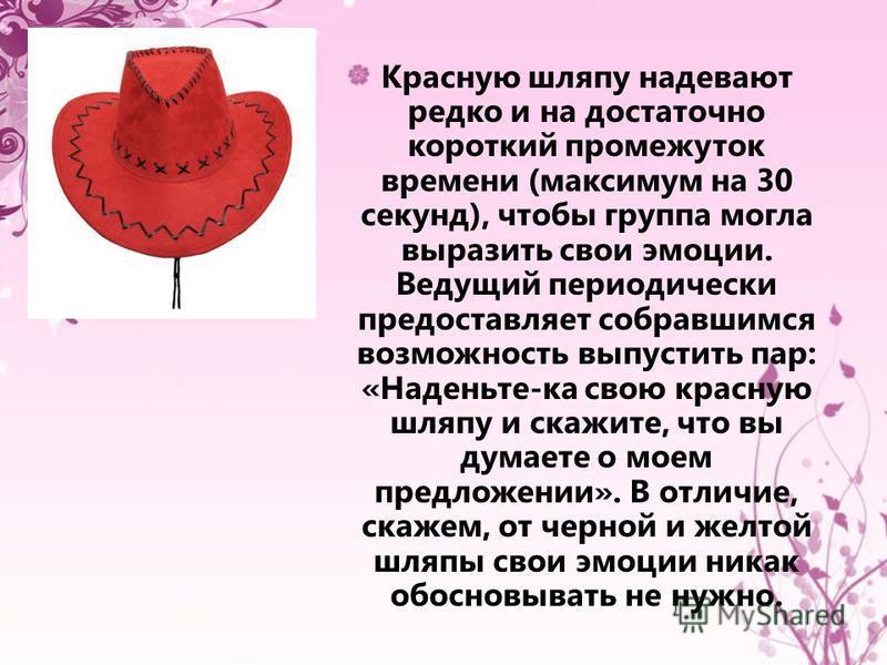 Красную шляпу надевают редко и на достаточно короткий промежуток времени (максимум на 30 секунд), чтобы группа могла выразить свои эмоции. Ведущий периодически предоставляет собравшимся возможность выпустить пар: «Наденьте-ка свою красную шляпу и ска