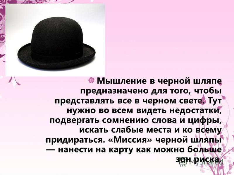 Мышление в черной шляпе предназначено для того, чтобы представлять все в черном свете. Тут нужно во всем видеть недостатки, подвергать сомнению слова и цифры, искать слабые места и ко всему придираться. «Миссия» черной шляпы нанести на карту как можн