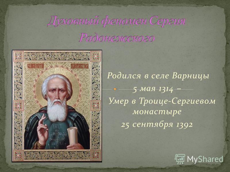 Родился в селе Варницы 5 мая 1314 – Умер в Троице-Сергиевом монастыре 25 сентября 1392