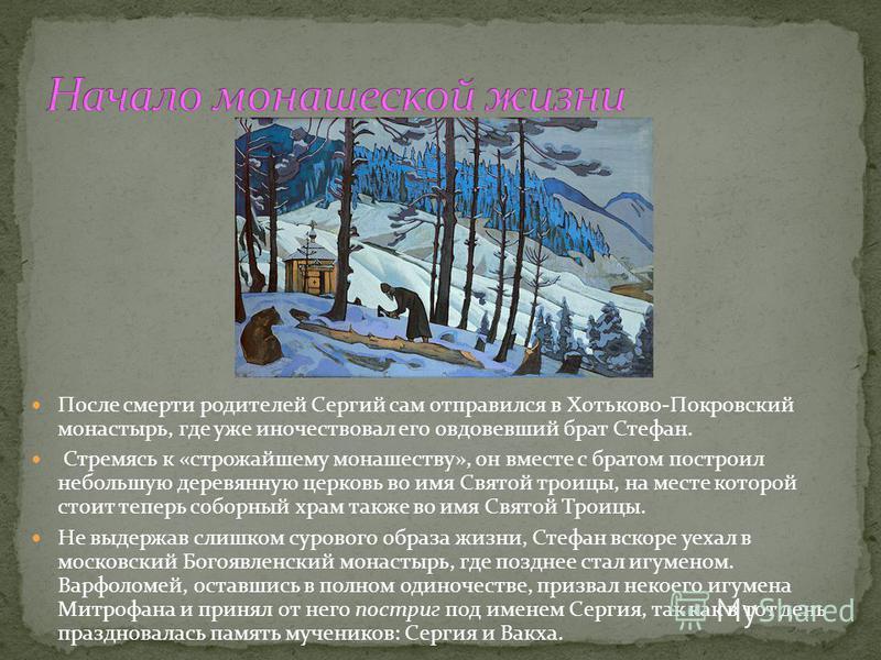 После смерти родителей Сергий сам отправился в Хотьково-Покровский монастырь, где уже иночествовал его овдовевший брат Стефан. Стремясь к «строжайшему монашеству», он вместе с братом построил небольшую деревянную церковь во имя Святой троицы, на мест