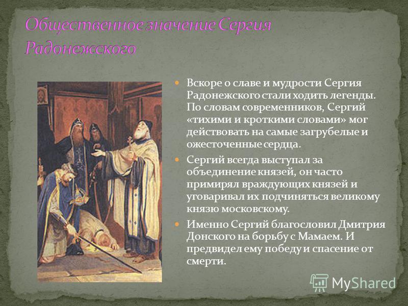 Вскоре о славе и мудрости Сергия Радонежского стали ходить легенды. По словам современников, Сергий «тихими и кроткими словами» мог действовать на самые загрубелые и ожесточенные сердца. Сергий всегда выступал за объединение князей, он часто примирял