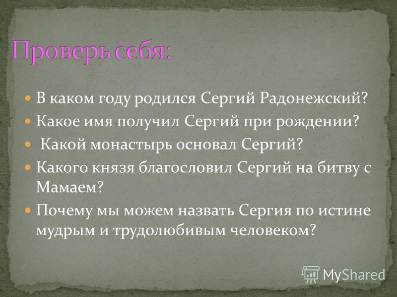 В каком году родился Сергий Радонежский? Какое имя получил Сергий при рождении? Какой монастырь основал Сергий? Какого князя благословил Сергий на битву с Мамаем? Почему мы можем назвать Сергия по истине мудрым и трудолюбивым человеком?