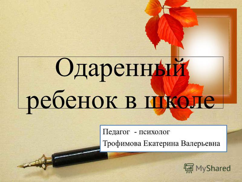 Одаренный ребенок в школе Педагог - психолог Трофимова Екатерина Валерьевна