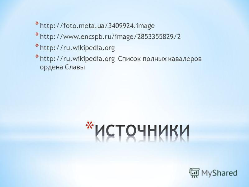 * http://foto.meta.ua/3409924. image * http://www.encspb.ru/image/2853355829/2 * http://ru.wikipedia.org * http://ru.wikipedia.org Список полных кавалеров ордена Славы