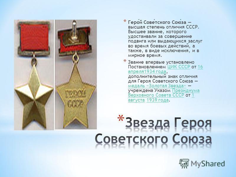* Герой Советского Союза высшая степень отличия СССР. Высшее звание, которого удостаивали за совершение подвига или выдающихся заслуг во время боевых действий, а также, в виде исключения, и в мирное время. * Звание впервые установлено Постановлением
