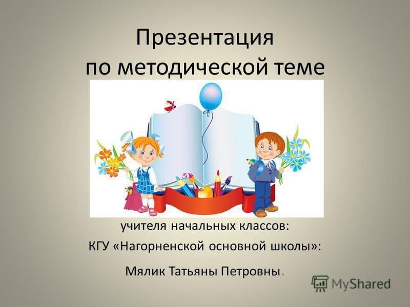 Презентация по методической теме учителя начальных классов: КГУ «Нагорненской основной школы»: Мялик Татьяны Петровны.