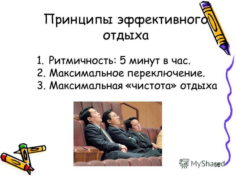 35 Принципы эффективного отдыха 1. Ритмичность: 5 минут в час. 2. Максимальное переключение. 3. Максимальная «чистота» отдыха