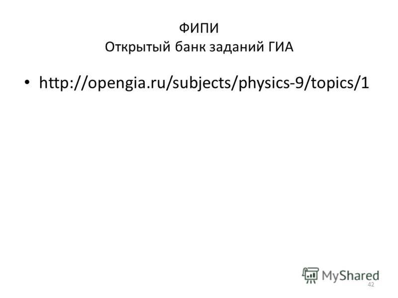 ФИПИ Открытый банк заданий ГИА http://opengia.ru/subjects/physics-9/topics/1 42