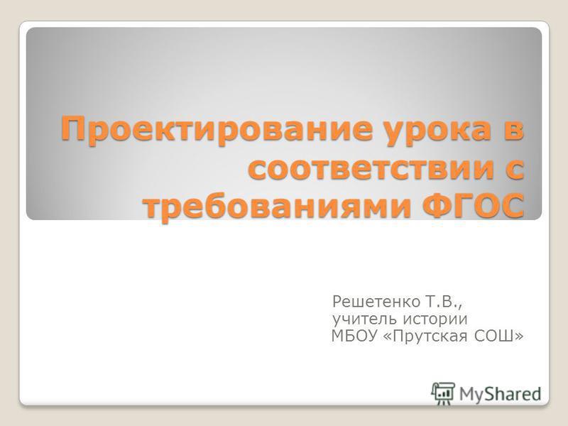 Проектирование урока в соответствии с требованиями ФГОС Решетенко Т.В., учитель истории МБОУ «Прутская СОШ»