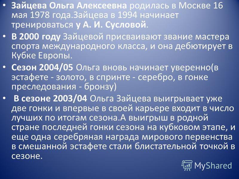 Зайцева Ольга Алексеевна родилась в Москве 16 мая 1978 года.Зайцева в 1994 начинает тренироваться у А. И. Сусловой. В 2000 году Зайцевой присваивают звание мастера спорта международного класса, и она дебютирует в Кубке Европы. Сезон 2004/05 Ольга вно