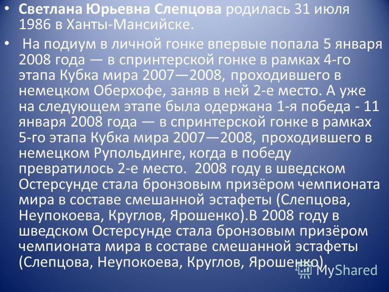 Светлана Юрьевна Слепцова родилась 31 июля 1986 в Ханты-Мансийске. На подиум в личной гонке впервые попала 5 января 2008 года в спринтерской гонке в рамках 4-го этапа Кубка мира 20072008, проходившего в немецком Оберхофе, заняв в ней 2-е место. А уже