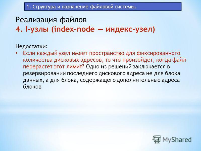 1. Структура и назначение файловой системы. Реализация файлов 4. I-узлы (index-node индекс-узел) Недостатки: Если каждый узел имеет пространство для фиксированного количества дисковых адресов, то что произойдет, когда файл перерастет этот лимит? Одно