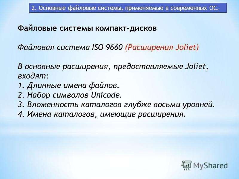 2. Основные файловые системы, применяемые в современных ОС. Файловые системы компакт-дисков Файловая система ISO 9660 (Расширения Joliet) В основные расширения, предоставляемые Joliet, входят: 1. Длинные имена файлов. 2. Набор символов Unicode. 3. Вл