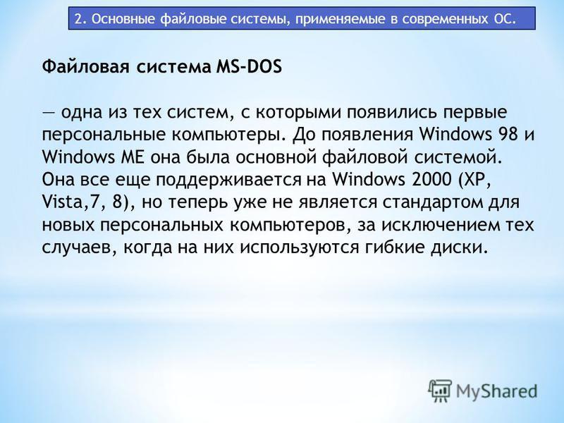 2. Основные файловые системы, применяемые в современных ОС. Файловая система MS-DOS одна из тех систем, с которыми появились первые персональные компьютеры. До появления Windows 98 и Windows ME она была основной файловой системой. Она все еще поддерж