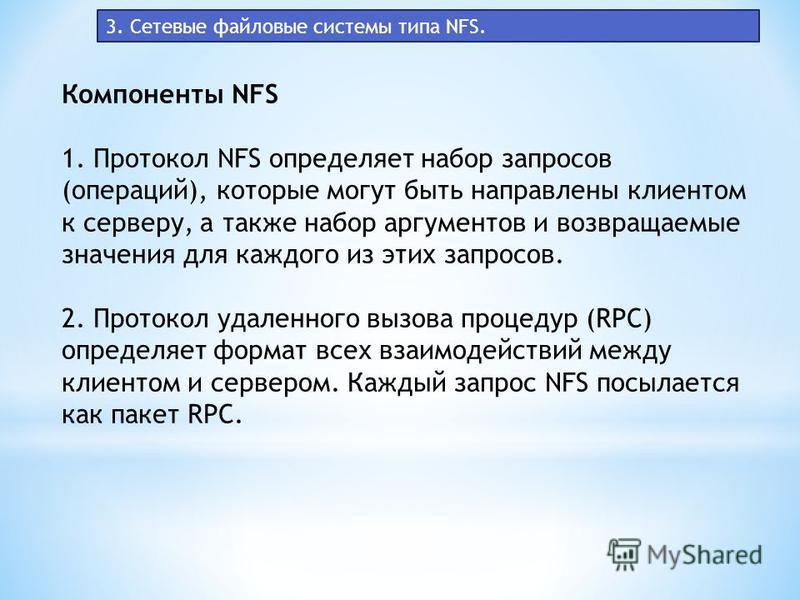 3. Сетевые файловые системы типа NFS. Компоненты NFS 1. Протокол NFS определяет набор запросов (операций), которые могут быть направлены клиентом к серверу, а также набор аргументов и возвращаемые значения для каждого из этих запросов. 2. Протокол уд