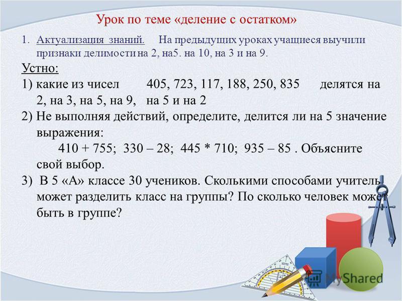 Урок по теме «деление с остатком» 1. Актуализация знаний. На предыдущих уроках учащиеся выучили признаки делимости на 2, на 5. на 10, на 3 и на 9. Устно: 1) какие из чисел 405, 723, 117, 188, 250, 835 делятся на 2, на 3, на 5, на 9, на 5 и на 2 2) Не