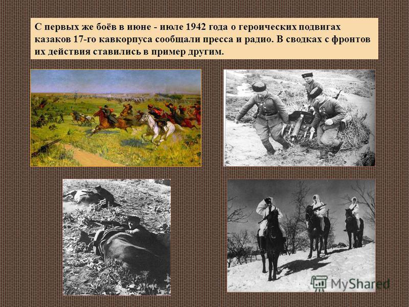 С первых же боёв в июне - июле 1942 года о героических подвигах казаков 17-го кавкорпуса сообщали пресса и радио. В сводках с фронтов их действия ставились в пример другим.