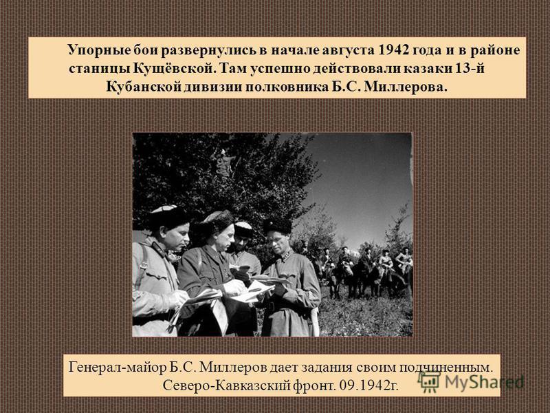 Упорные бои развернулись в начале августа 1942 года и в районе станицы Кущёвской. Там успешно действовали казаки 13-й Кубанской дивизии полковника Б.С. Миллерова. Генерал-майор Б.С. Миллеров дает задания своим подчиненным. Северо-Кавказский фронт. 09