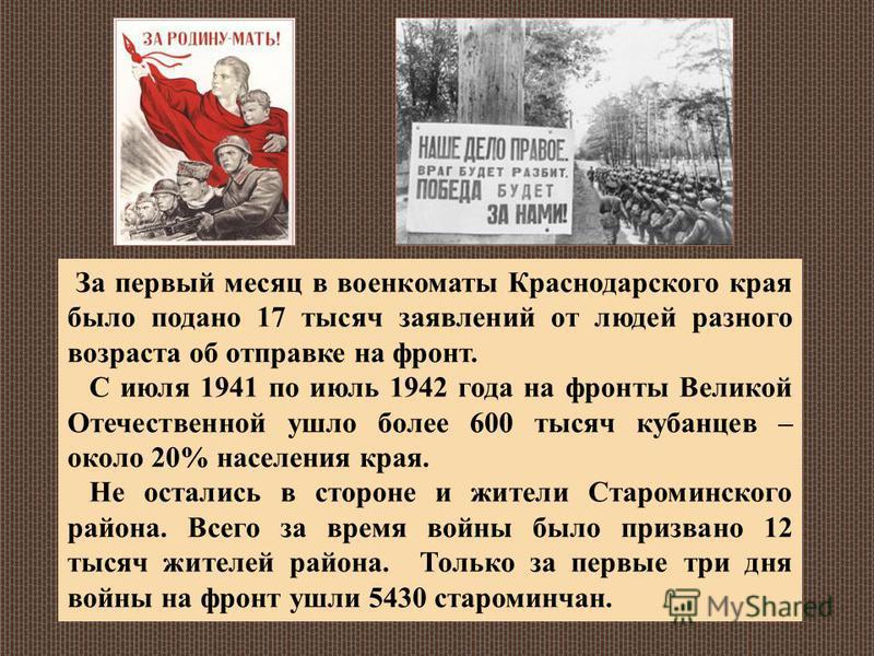 За первый месяц в военкоматы Краснодарского края было подано 17 тысяч заявлений от людей разного возраста об отправке на фронт. С июля 1941 по июль 1942 года на фронты Великой Отечественной ушло более 600 тысяч кубанцев – около 20% населения края. Не