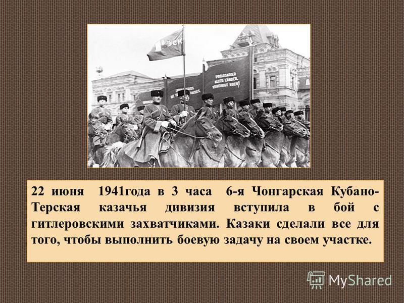 22 июня 1941 года в 3 часа 6-я Чонгарская Кубано- Терская казачья дивизия вступила в бой с гитлеровскими захватчиками. Казаки сделали все для того, чтобы выполнить боевую задачу на своем участке.