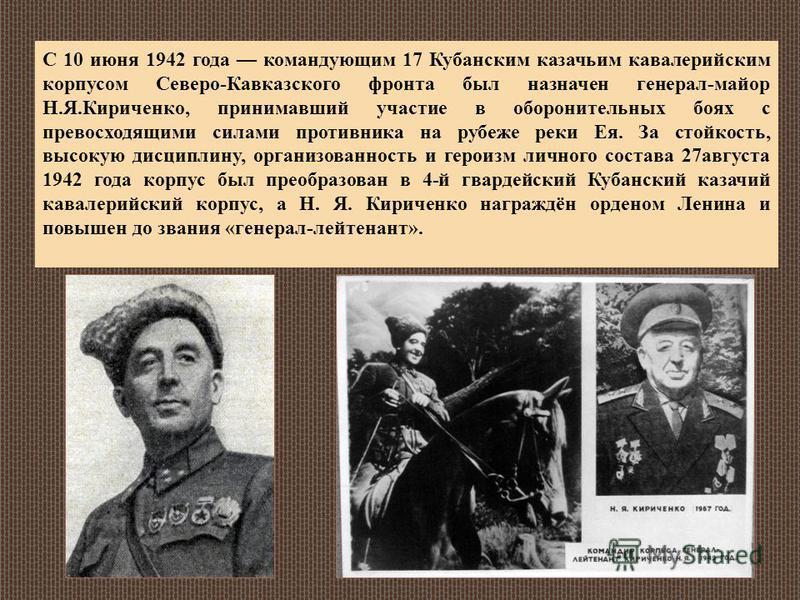 С 10 июня 1942 года командующим 17 Кубанским казачьим кавалерийским корпусом Северо-Кавказского фронта был назначен генерал-майор Н.Я.Кириченко, принимавший участие в оборонительных боях с превосходящими силами противника на рубеже реки Ея. За стойко