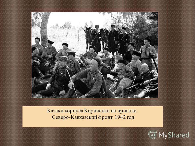 Казаки корпуса Кириченко на привале. Северо-Кавказский фронт. 1942 год