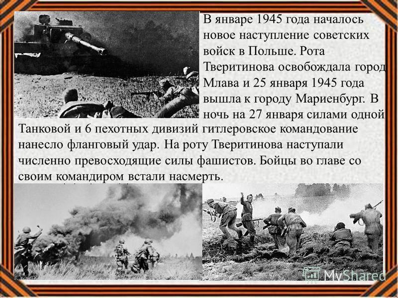 В январе 1945 года началось новое наступление советских войск в Польше. Рота Тверитинова освобождала город Млава и 25 января 1945 года вышла к городу Мариенбург. В ночь на 27 января силами одной Танковой и 6 пехотных дивизий гитлеровское командование