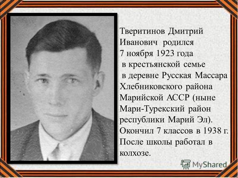 Тверитинов Дмитрий Иванович родился 7 ноября 1923 года в крестьянской семье в деревне Русская Массара Хлебниковского района Марийской АССР (ныне Мари-Турекский район республики Марий Эл). Окончил 7 классов в 1938 г. После школы работал в колхозе.