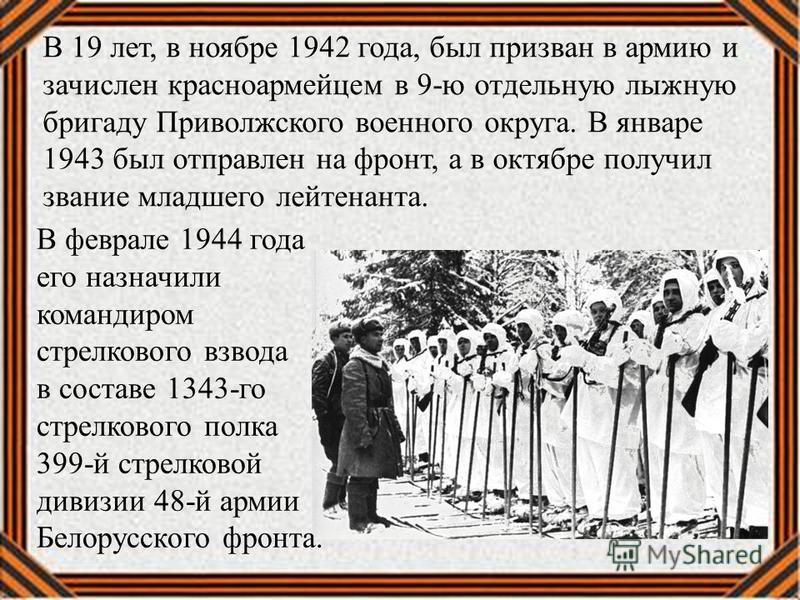 В 19 лет, в ноябре 1942 года, был призван в армию и зачислен красноармейцем в 9-ю отдельную лыжную бригаду Приволжского военного округа. В январе 1943 был отправлен на фронт, а в октябре получил звание младшего лейтенанта. В феврале 1944 года его наз