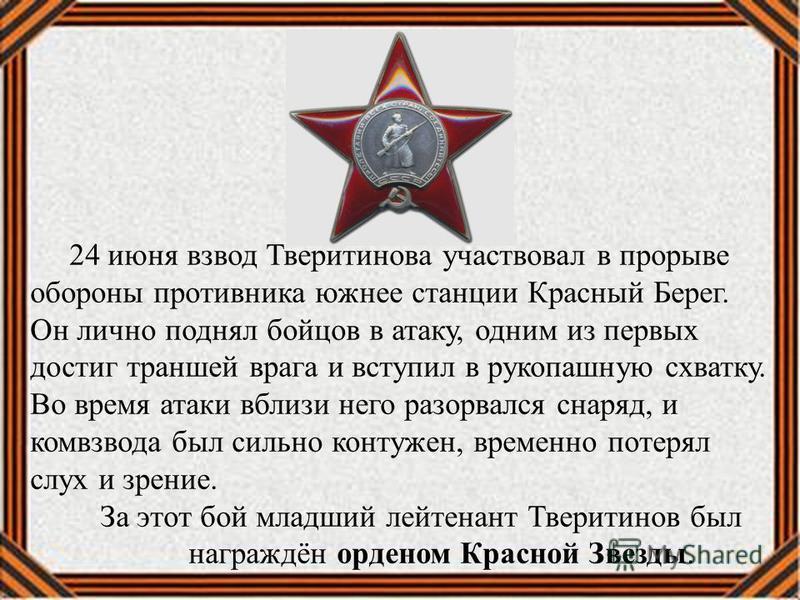 24 июня взвод Тверитинова участвовал в прорыве обороны противника южнее станции Красный Берег. Он лично поднял бойцов в атаку, одним из первых достиг траншей врага и вступил в рукопашную схватку. Во время атаки вблизи него разорвался снаряд, и комвзв