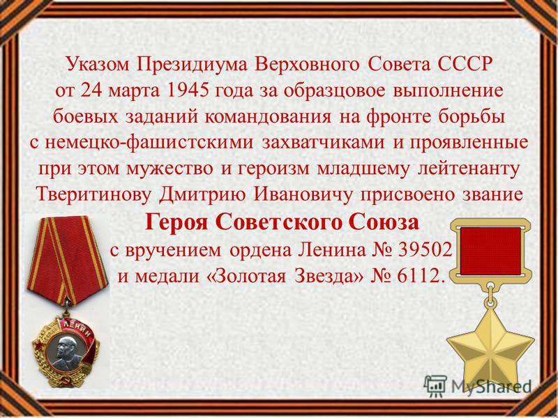 Указом Президиума Верховного Совета СССР от 24 марта 1945 года за образцовое выполнение боевых заданий командования на фронте борьбы с немецко-фашистскими захватчиками и проявленные при этом мужество и героизм младшему лейтенанту Тверитинову Дмитрию