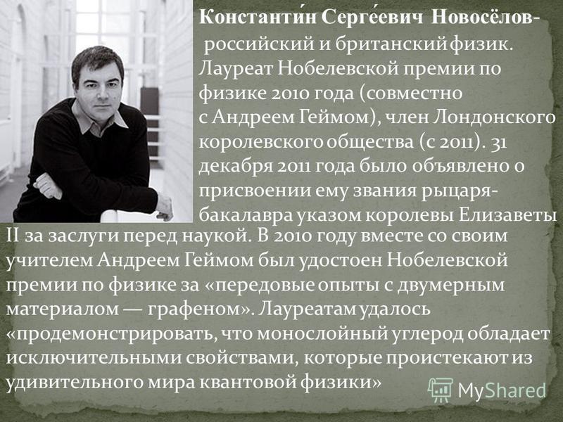 Константи́н Серге́евич Новосёлов- российский и британский физик. Лауреат Нобелевской премии по физике 2010 года (совместно с Андреем Геймом), член Лондонского королевского общества (с 2011). 31 декабря 2011 года было объявлено о присвоении ему звания