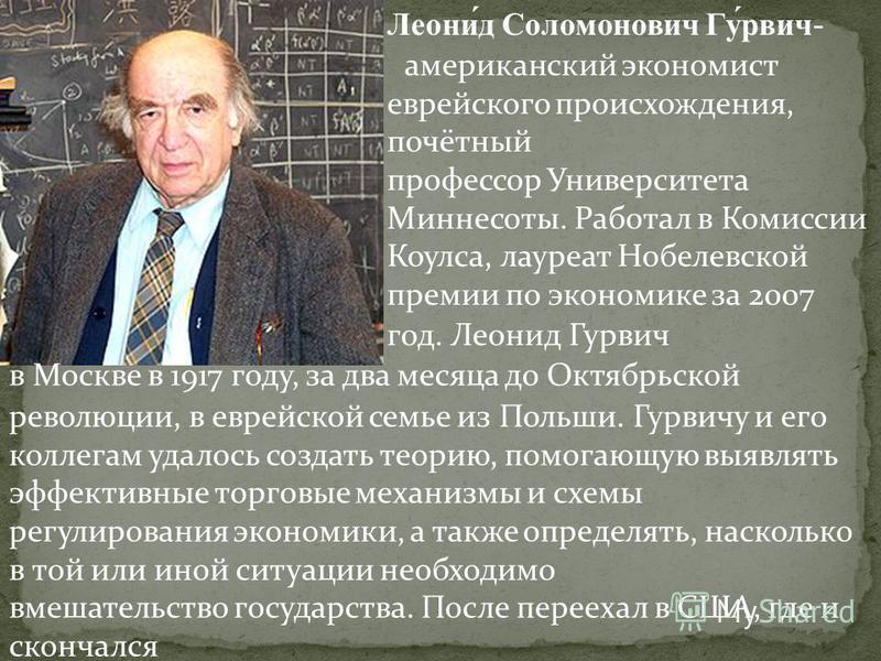 Леони́д Соломонович Гу́рвич- американский экономист еврейского происхождения, почётный профессор Университета Миннесоты. Работал в Комиссии Коулса, лауреат Нобелевской премии по экономике за 2007 год. Леонид Гурвич в Москве в 1917 году, за два месяца