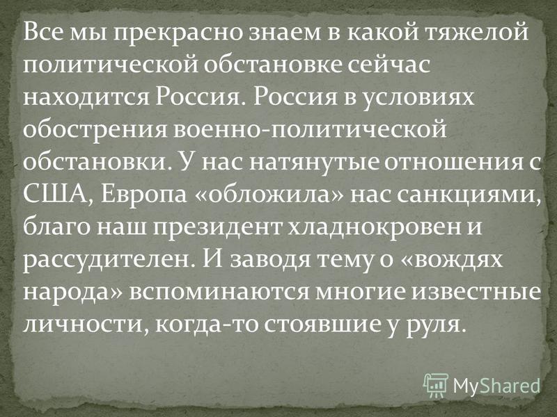 Все мы прекрасно знаем в какой тяжелой политической обстановке сейчас находится Россия. Россия в условиях обострения военно-политической обстановки. У нас натянутые отношения с США, Европа «обложила» нас санкциями, благо наш президент хладнокровен и