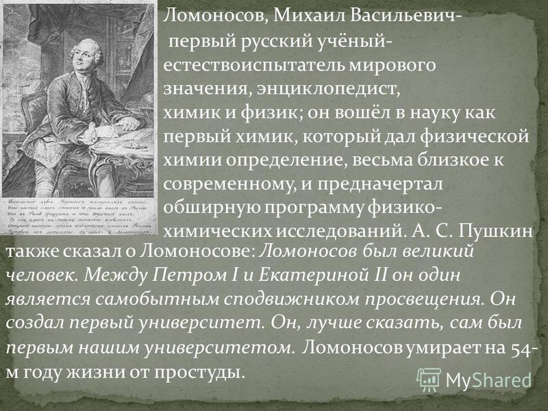 Ломоносов, Михаил Васильевич- первый русский учёный- естествоиспытатель мирового значения, энциклопедист, химик и физик; он вошёл в науку как первый химик, который дал физической химии определение, весьма близкое к современному, и предначертал обширн