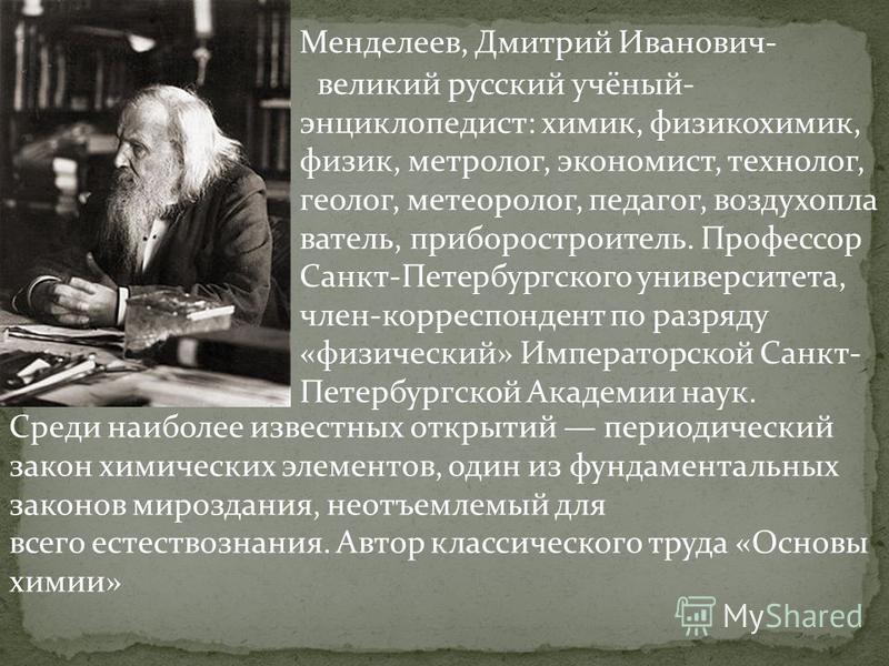 Менделеев, Дмитрий Иванович- великий русский учёный- энциклопедист: химик, физикохимик, физик, метролог, экономист, технолог, геолог, метеоролог, педагог, воздухоплаватель, приборостроитель. Профессор Санкт-Петербургского университета, член-корреспон